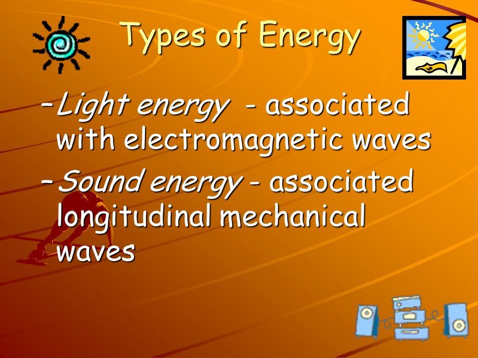 Types of Energy Light energy - associated with electromagnetic waves