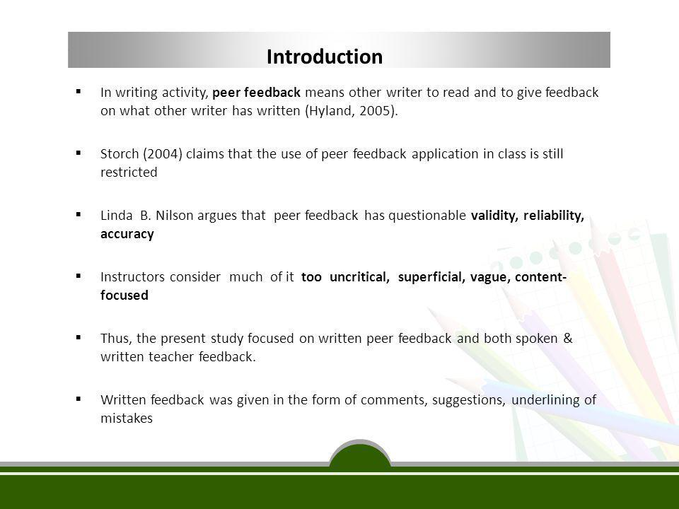 Introduction In writing activity, peer feedback means other writer to read and to give feedback on what other writer has written (Hyland, 2005).