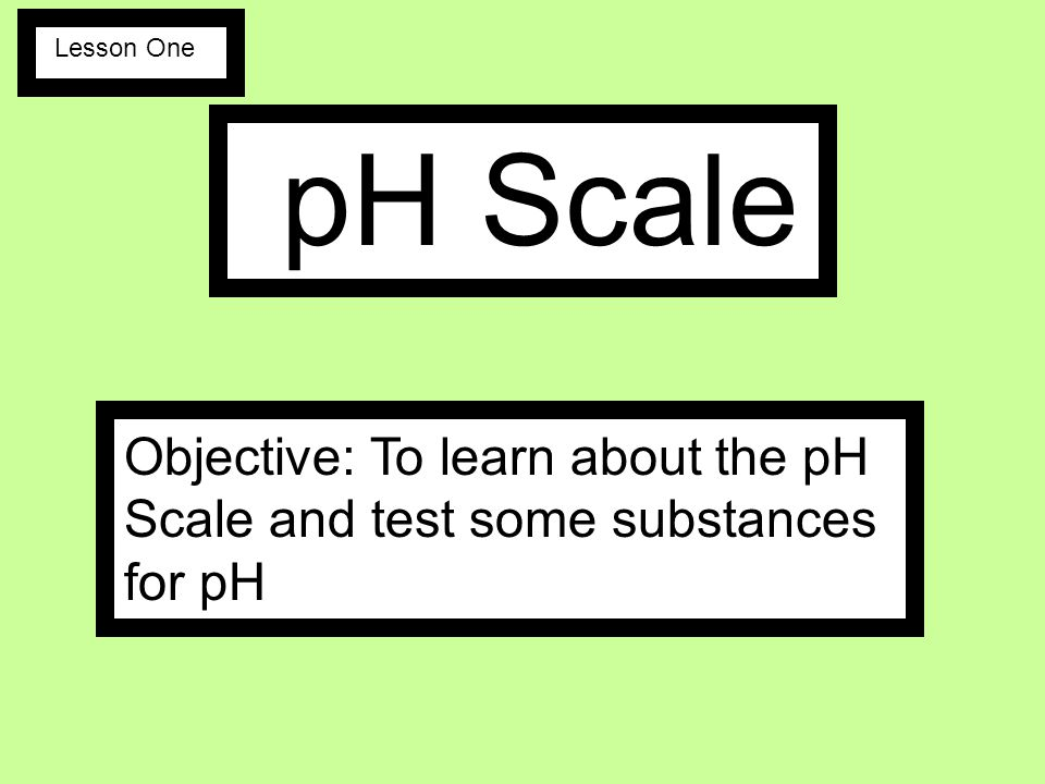 Lesson One pH Scale Objective: To learn about the pH Scale and test some substances for pH