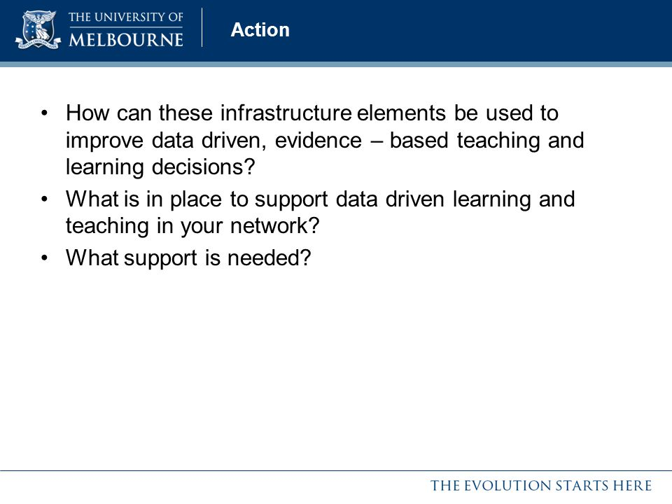Action How can these infrastructure elements be used to improve data driven, evidence – based teaching and learning decisions