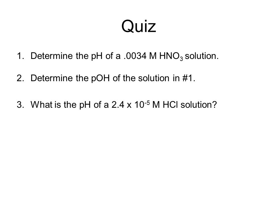 Quiz Determine the pH of a .0034 M HNO3 solution.