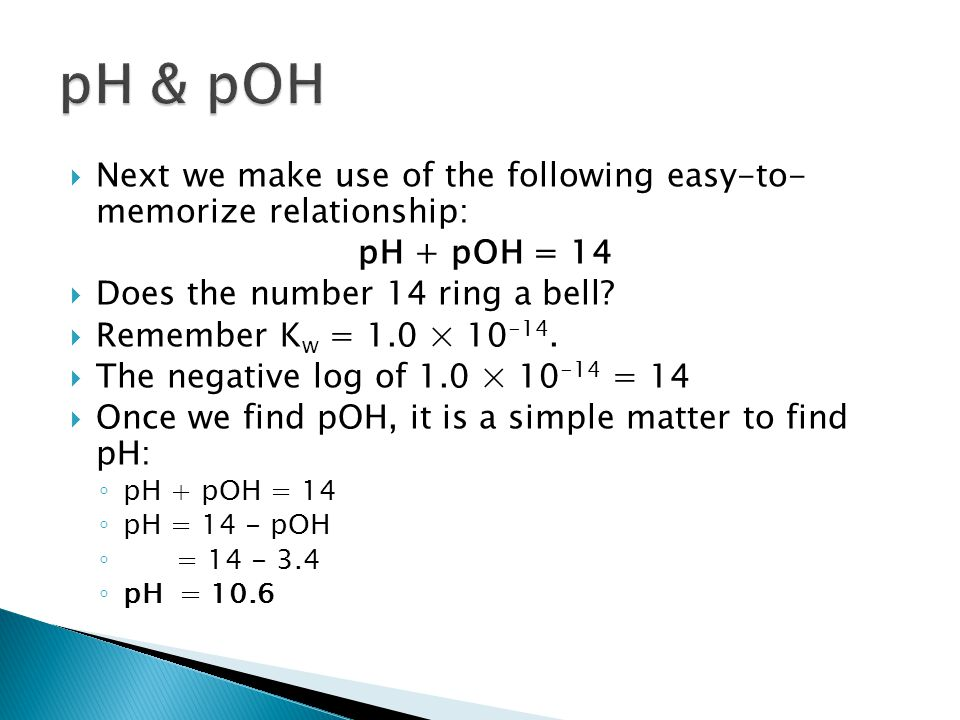 pH & pOH Next we make use of the following easy-to- memorize relationship: pH + pOH = 14. Does the number 14 ring a bell