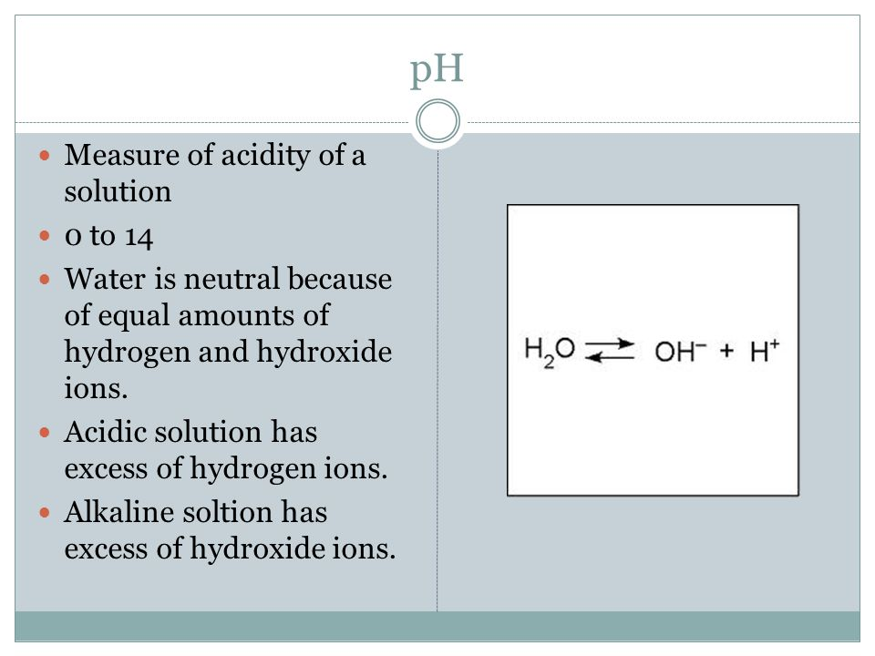 pH Measure of acidity of a solution 0 to 14