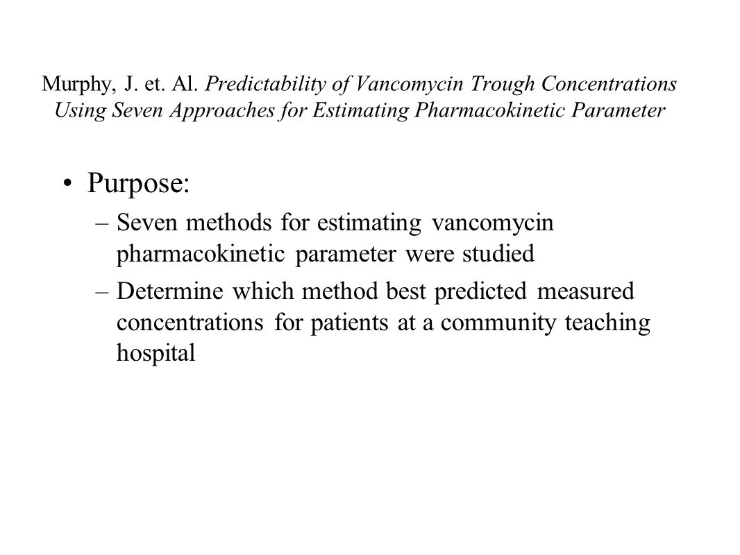 Murphy, J. et. Al. Predictability of Vancomycin Trough Concentrations Using Seven Approaches for Estimating Pharmacokinetic Parameter