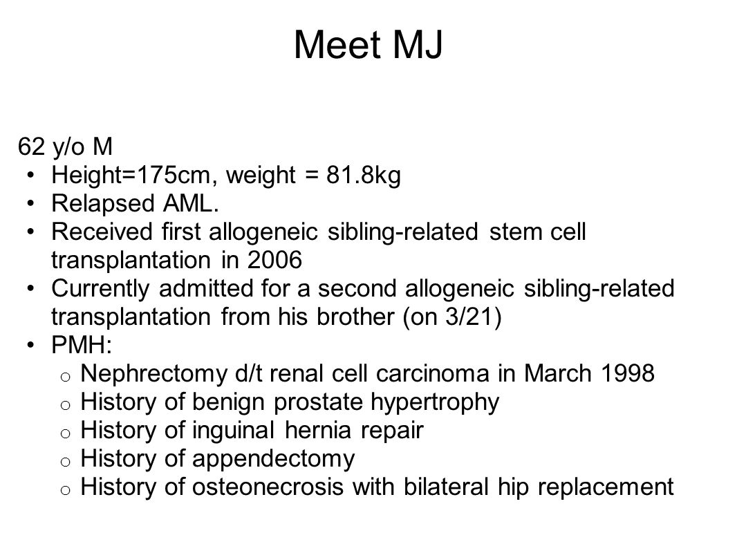Meet MJ 62 y/o M Height=175cm, weight = 81.8kg Relapsed AML.