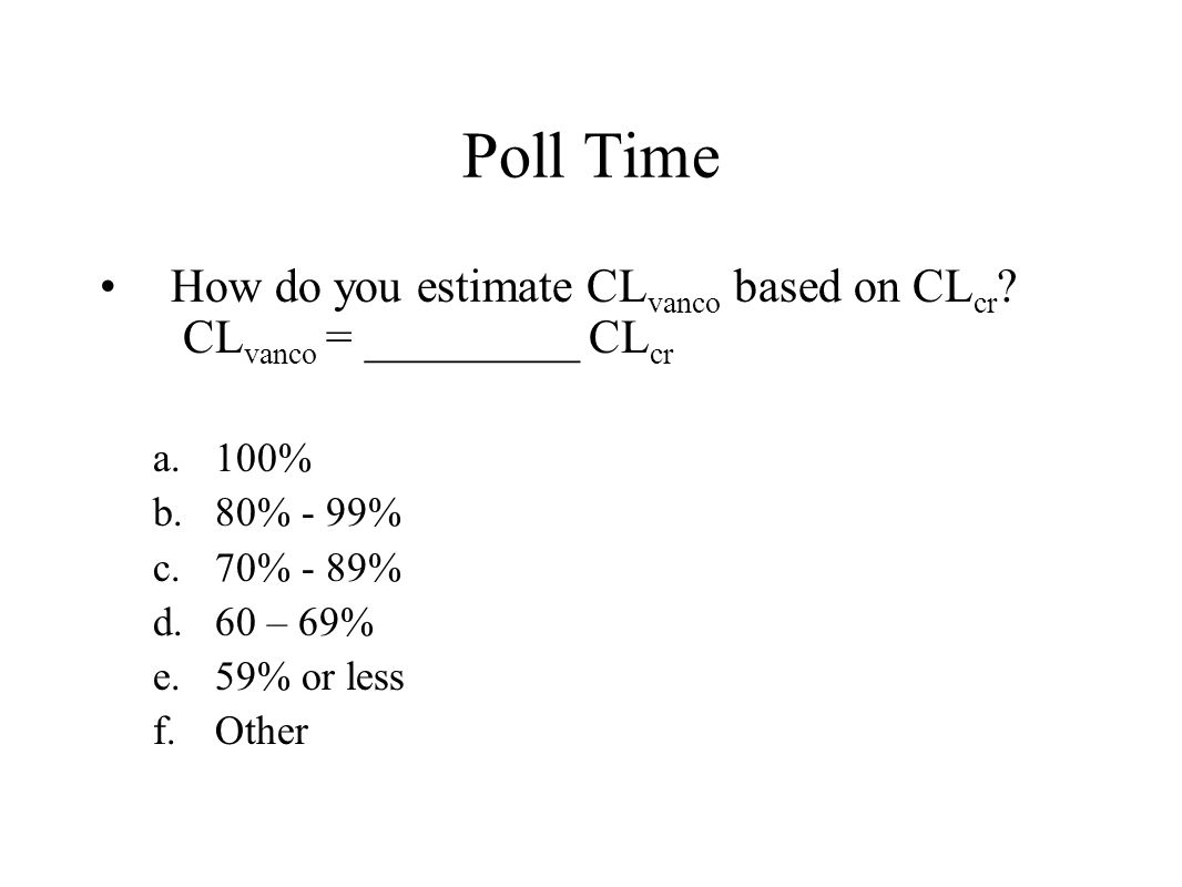 Poll Time How do you estimate CLvanco based on CLcr CLvanco = _________ CLcr. 100% 80% - 99% 70% - 89%