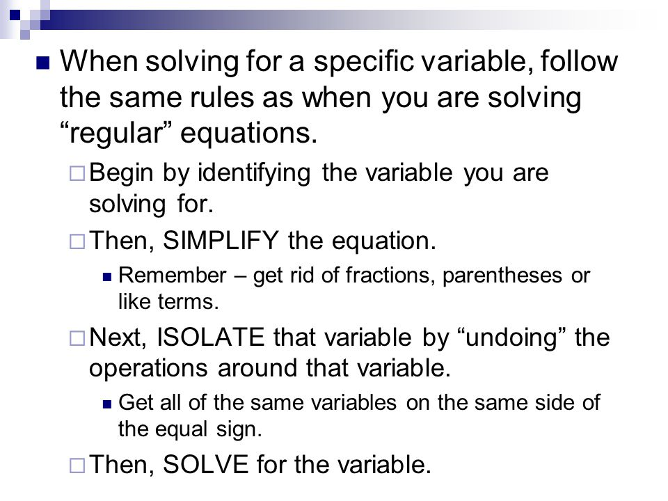 When solving for a specific variable, follow the same rules as when you are solving regular equations.