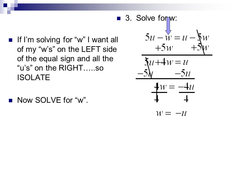 3. Solve for w: If I'm solving for w I want all of my w's on the LEFT side of the equal sign and all the u's on the RIGHT…..so ISOLATE.