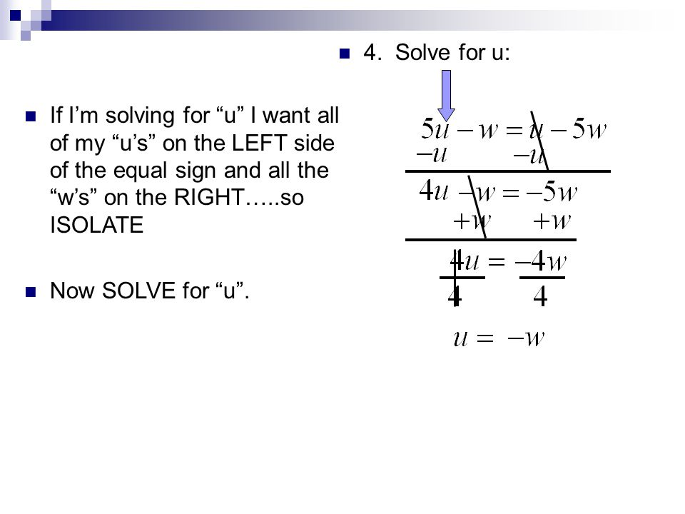 4. Solve for u: If I'm solving for u I want all of my u's on the LEFT side of the equal sign and all the w's on the RIGHT…..so ISOLATE.