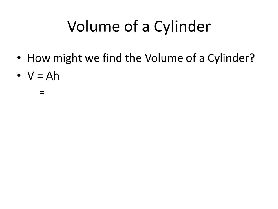 Volume of a Cylinder How might we find the Volume of a Cylinder