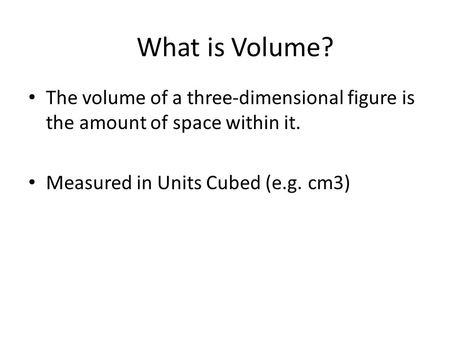 What is Volume. The volume of a three-dimensional figure is the amount of space within it.