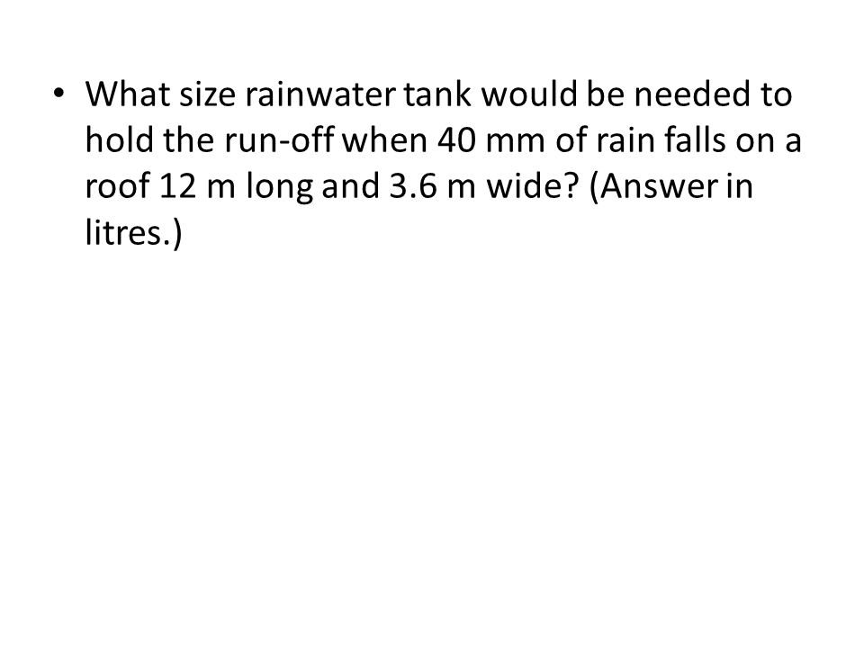 What size rainwater tank would be needed to hold the run-off when 40 mm of rain falls on a roof 12 m long and 3.6 m wide.