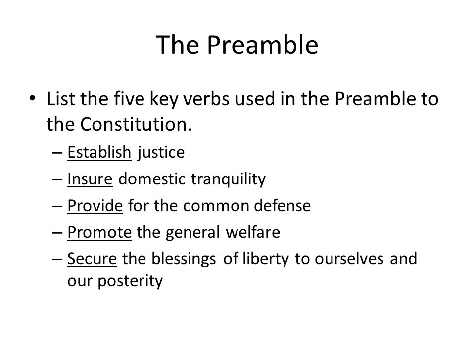 The Preamble List the five key verbs used in the Preamble to the Constitution. Establish justice. Insure domestic tranquility.