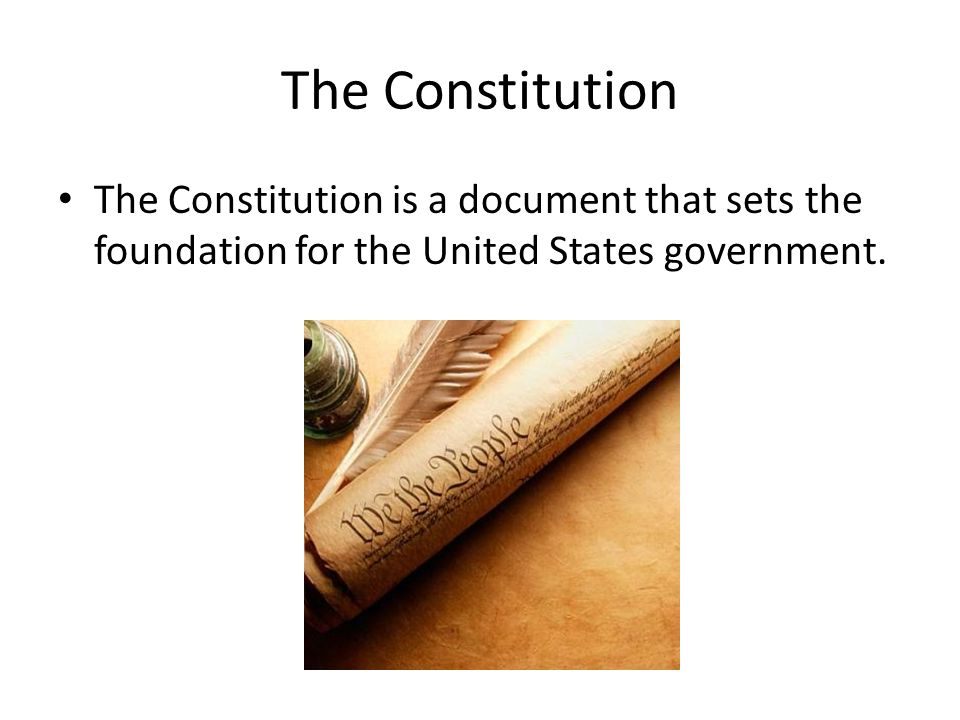 The Constitution The Constitution is a document that sets the foundation for the United States government.