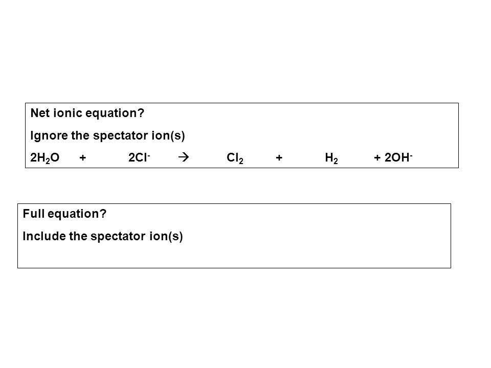 Net ionic equation. Ignore the spectator ion(s) 2H2O + 2Cl-  Cl2 + H2 + 2OH- Full equation.