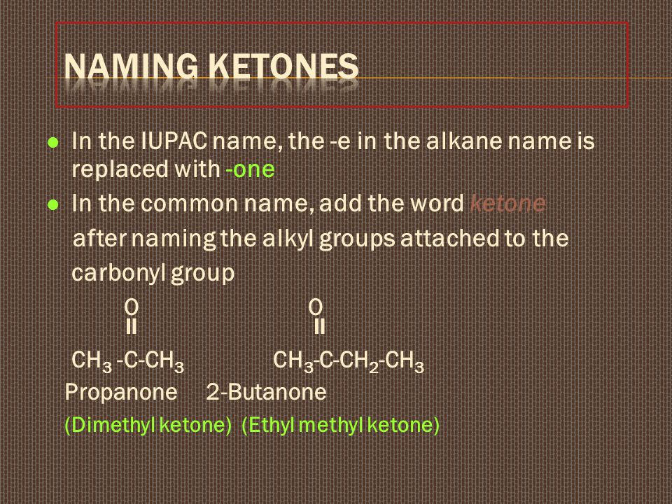 Naming Ketones In the IUPAC name, the -e in the alkane name is replaced with -one. In the common name, add the word ketone.