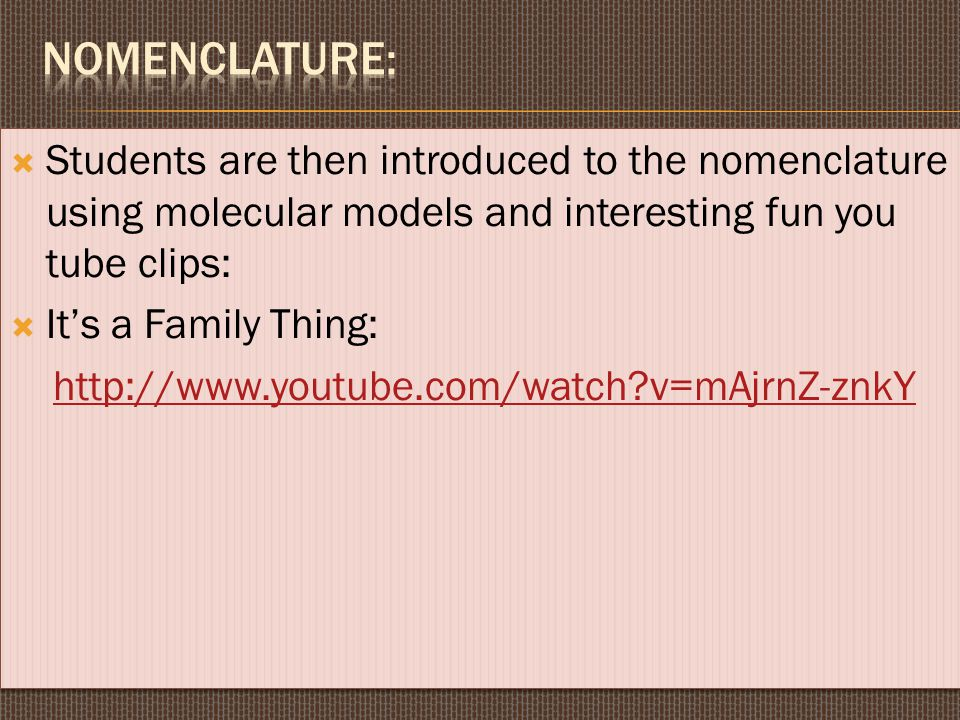 Nomenclature: Students are then introduced to the nomenclature using molecular models and interesting fun you tube clips: