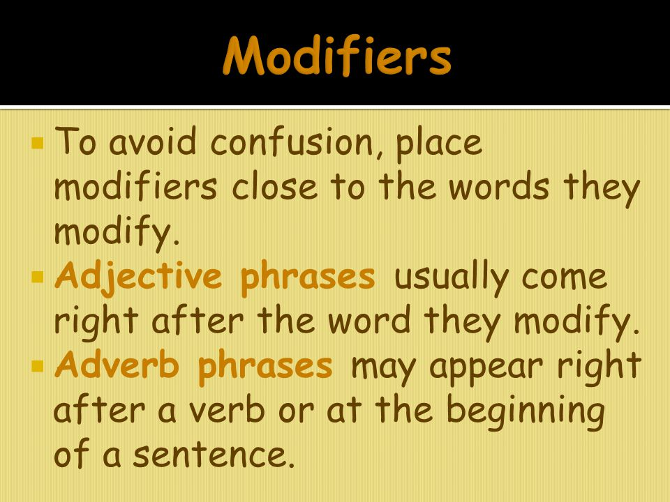Modifiers To avoid confusion, place modifiers close to the words they modify. Adjective phrases usually come right after the word they modify.