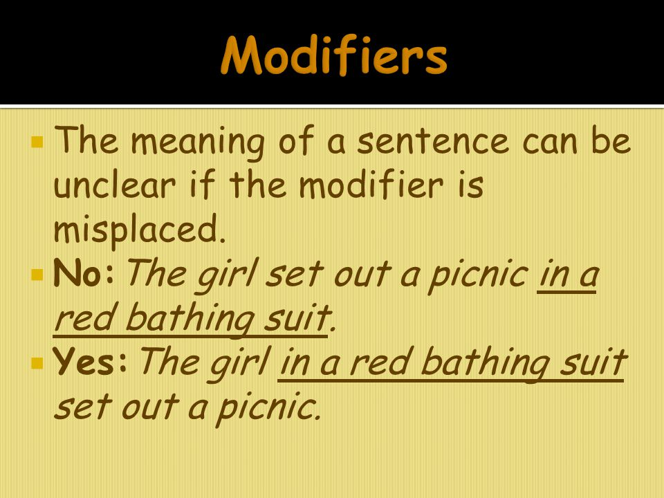 Modifiers The meaning of a sentence can be unclear if the modifier is misplaced. No:The girl set out a picnic in a red bathing suit.