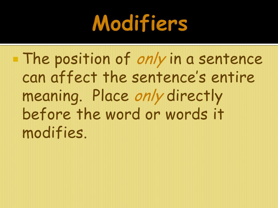Modifiers The position of only in a sentence can affect the sentence's entire meaning.