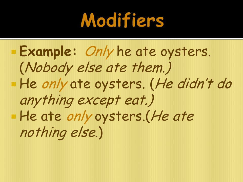 Modifiers Example: Only he ate oysters. (Nobody else ate them.)