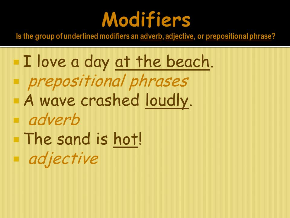 Modifiers Is the group of underlined modifiers an adverb, adjective, or prepositional phrase