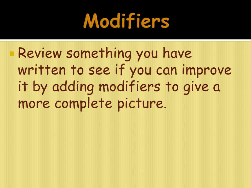 Modifiers Review something you have written to see if you can improve it by adding modifiers to give a more complete picture.