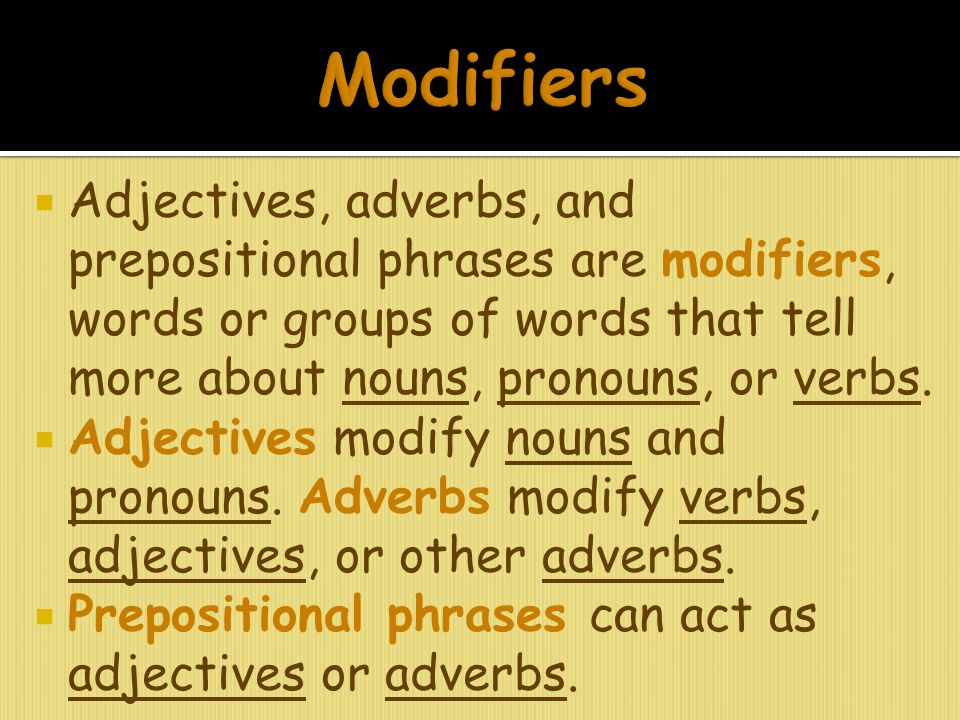 Modifiers Adjectives, adverbs, and prepositional phrases are modifiers, words or groups of words that tell more about nouns, pronouns, or verbs.
