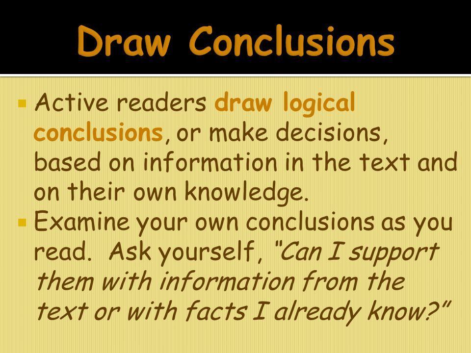 Draw Conclusions Active readers draw logical conclusions, or make decisions, based on information in the text and on their own knowledge.