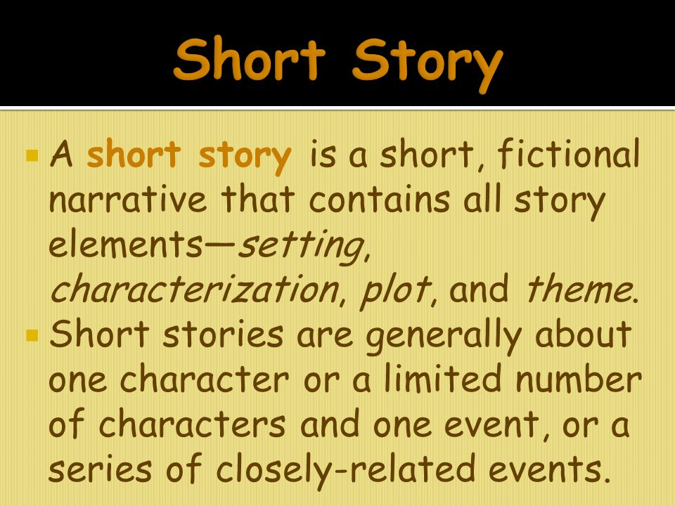 Short Story A short story is a short, fictional narrative that contains all story elements—setting, characterization, plot, and theme.