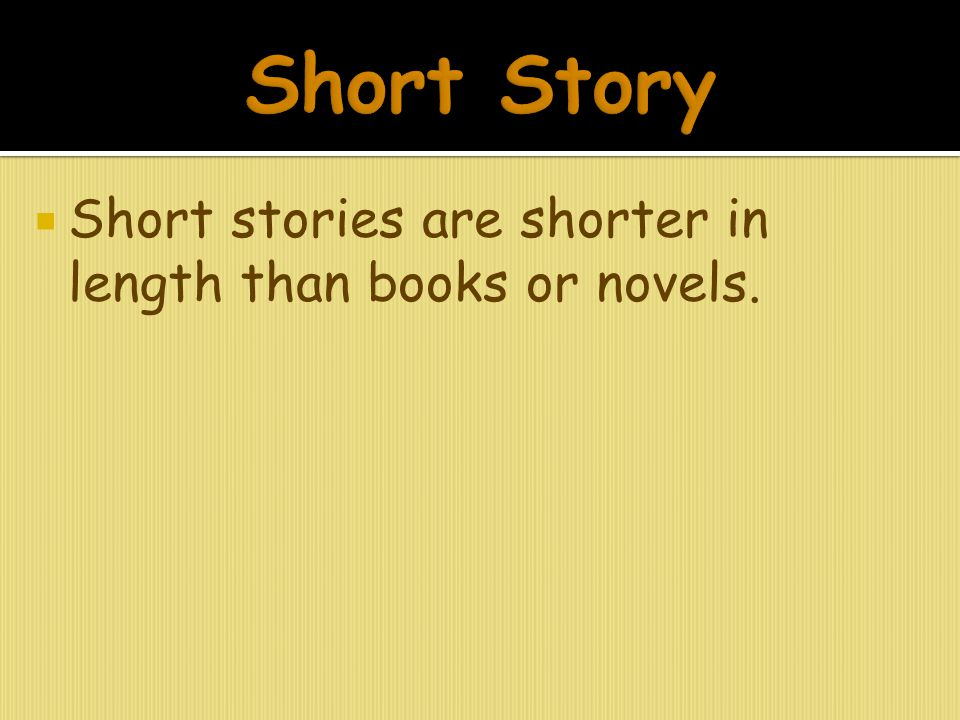 Short Story Short stories are shorter in length than books or novels.