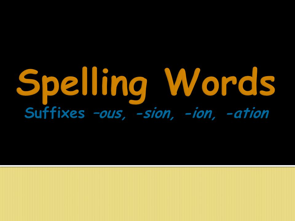 Spelling Words Suffixes –ous, -sion, -ion, -ation