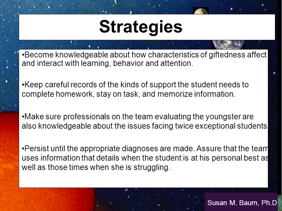 Strategies Become knowledgeable about how characteristics of giftedness affect and interact with learning, behavior and attention.