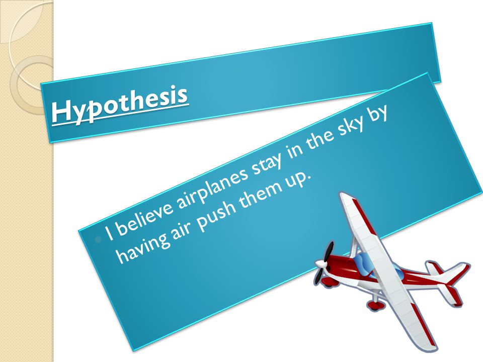 Hypothesis I believe airplanes stay in the sky by having air push them up.