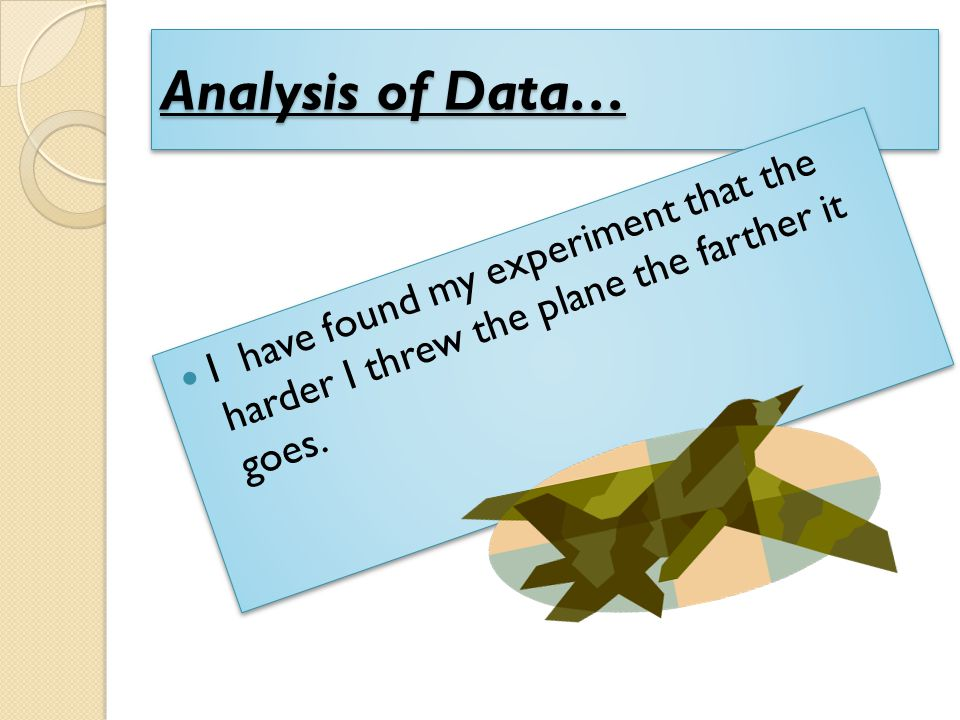 Analysis of Data… I have found my experiment that the harder I threw the plane the farther it goes.