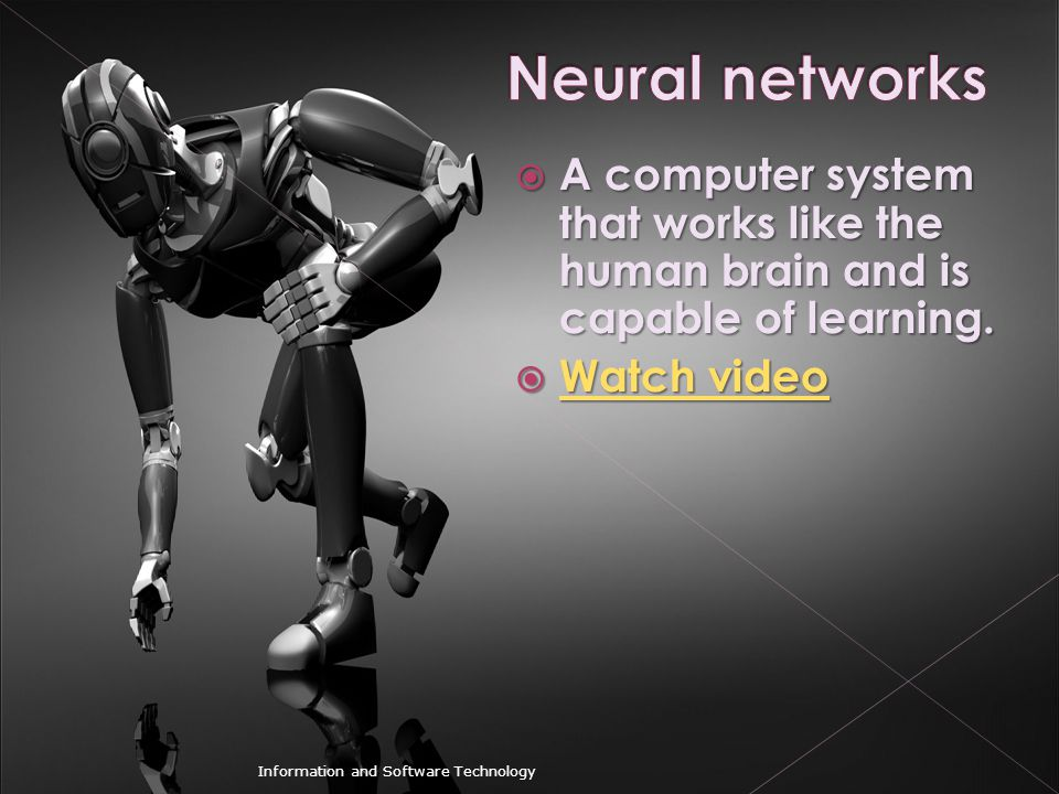 Neural networks A computer system that works like the human brain and is capable of learning. Watch video.