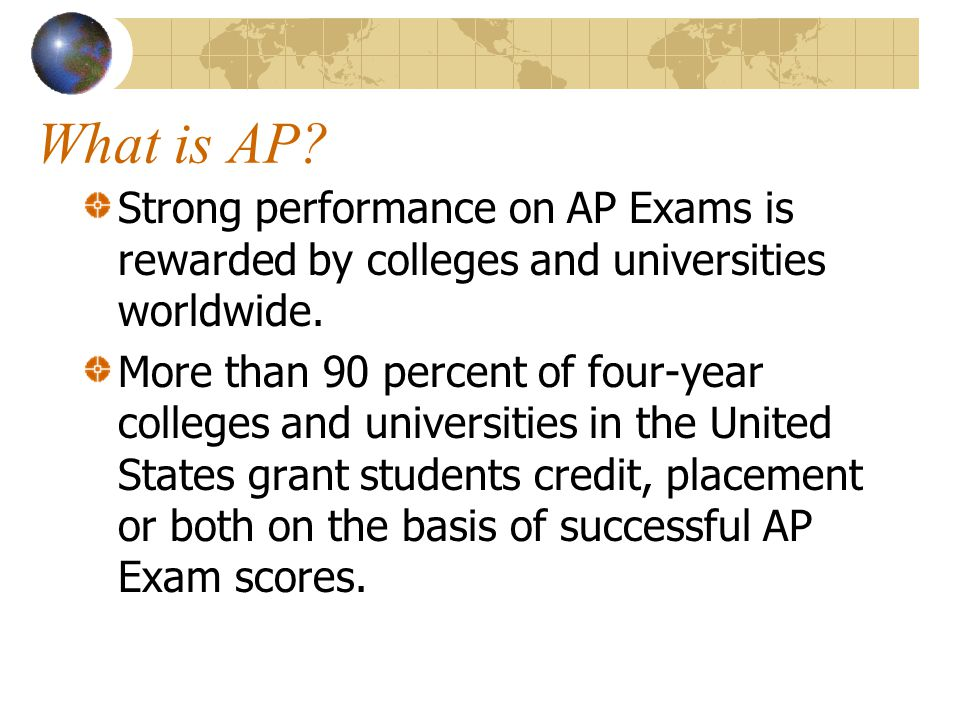 What is AP Strong performance on AP Exams is rewarded by colleges and universities worldwide.