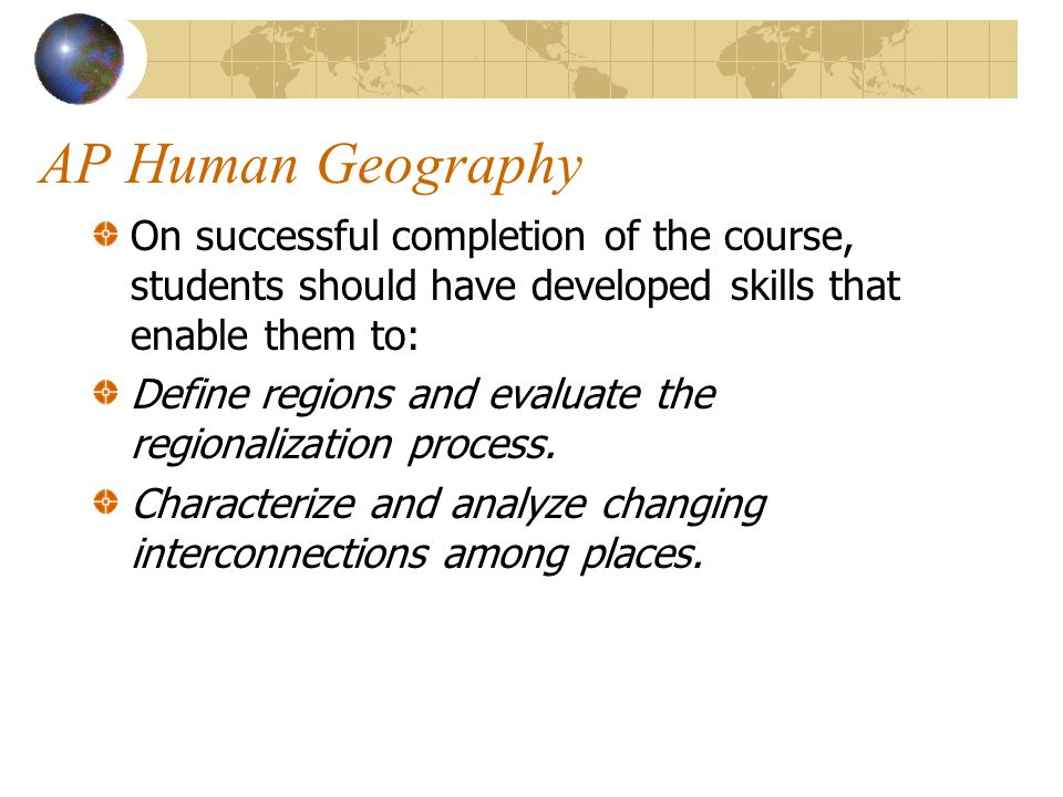 AP Human Geography On successful completion of the course, students should have developed skills that enable them to:
