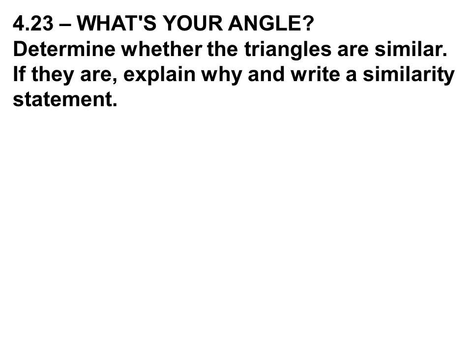 4.23 – WHAT S YOUR ANGLE. Determine whether the triangles are similar.