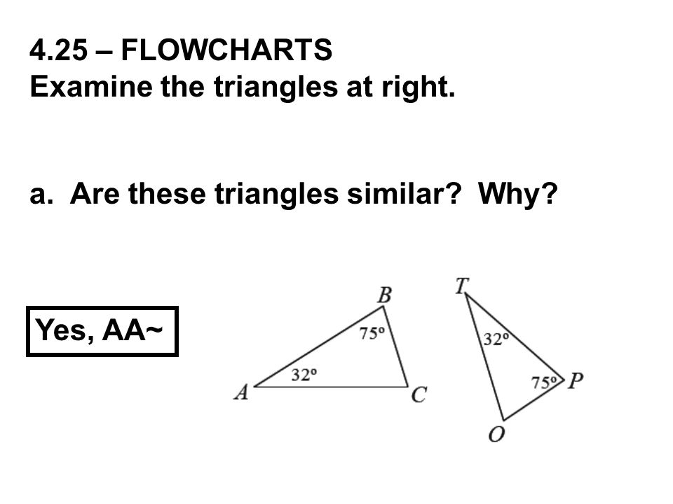 4.25 – FLOWCHARTS Examine the triangles at right. a. Are these triangles similar Why Yes, AA~