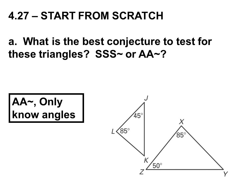 4.27 – START FROM SCRATCH a. What is the best conjecture to test for these triangles SSS~ or AA~