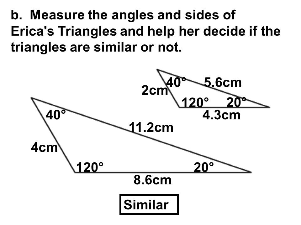 b. Measure the angles and sides of Erica s Triangles and help her decide if the triangles are similar or not.