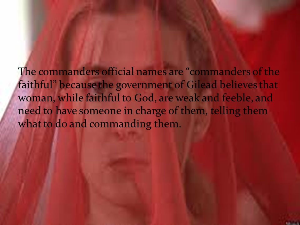 The commanders official names are commanders of the faithful because the government of Gilead believes that woman, while faithful to God, are weak and feeble, and need to have someone in charge of them, telling them what to do and commanding them.