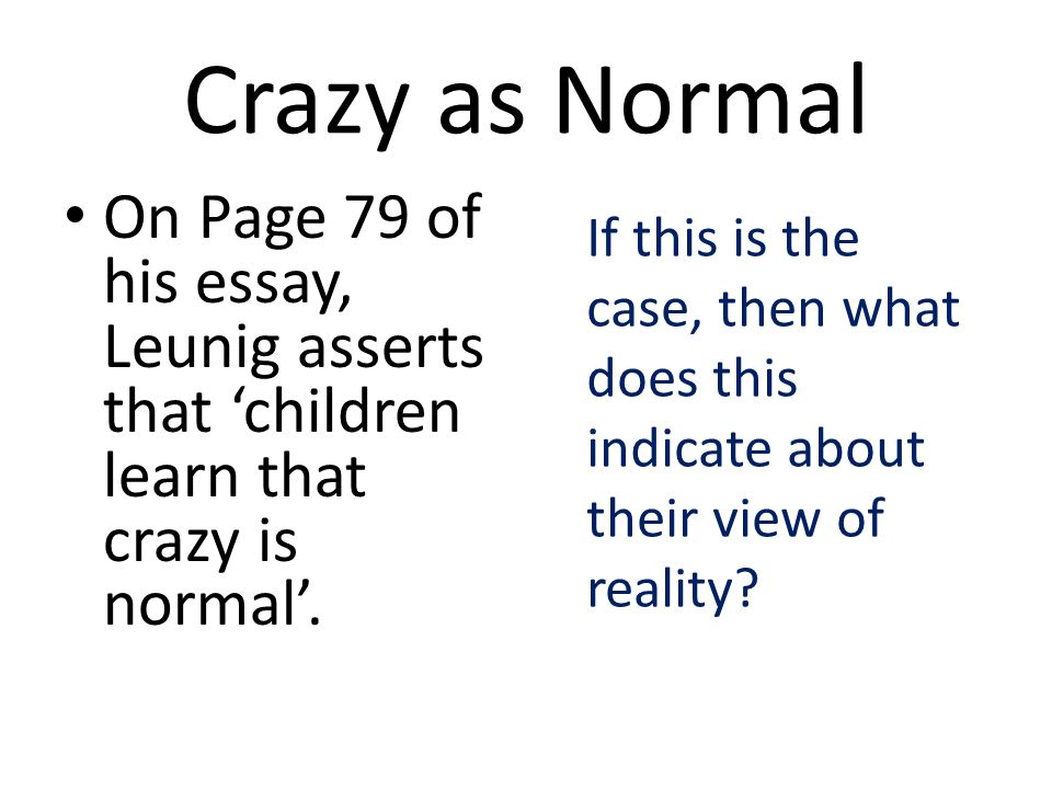 Crazy as Normal On Page 79 of his essay, Leunig asserts that 'children learn that crazy is normal'.
