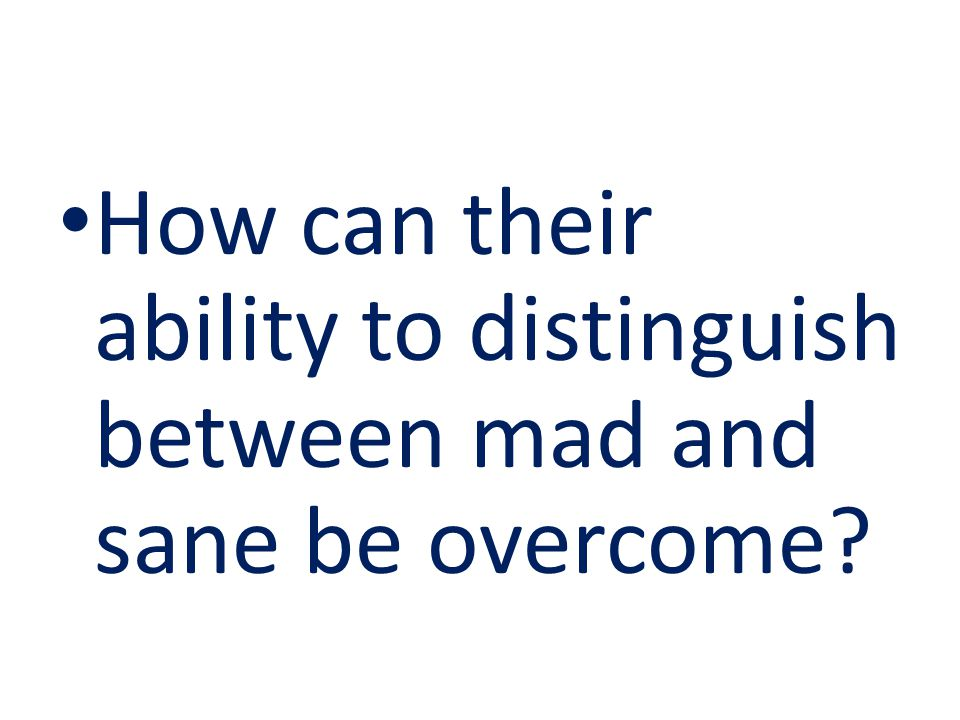 How can their ability to distinguish between mad and sane be overcome