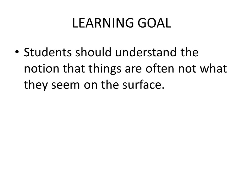 LEARNING GOAL Students should understand the notion that things are often not what they seem on the surface.
