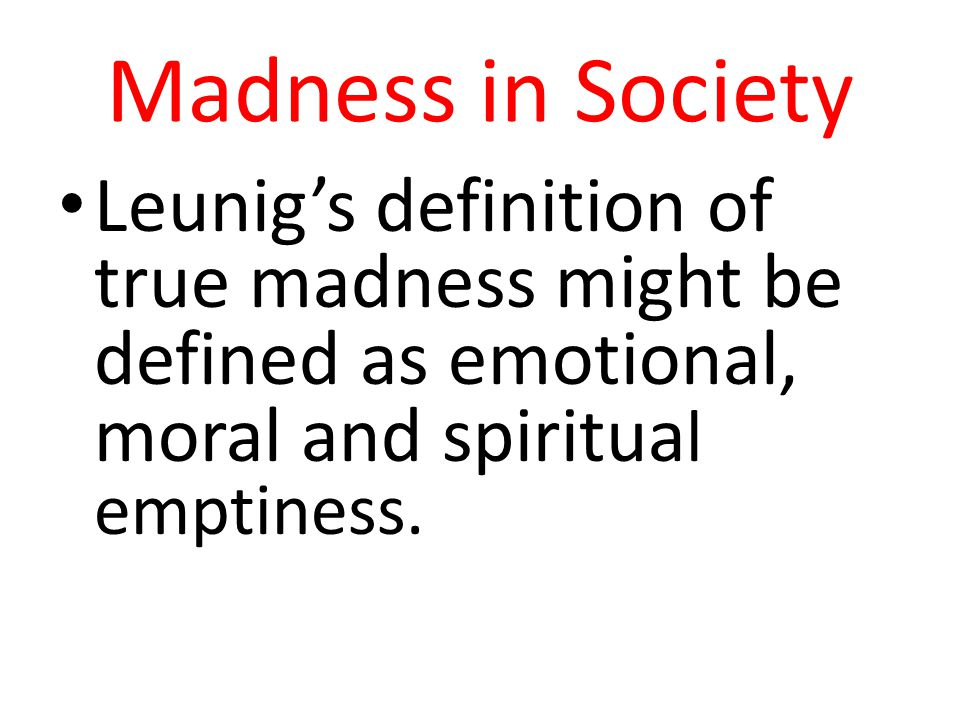 Madness in Society Leunig's definition of true madness might be defined as emotional, moral and spiritual emptiness.