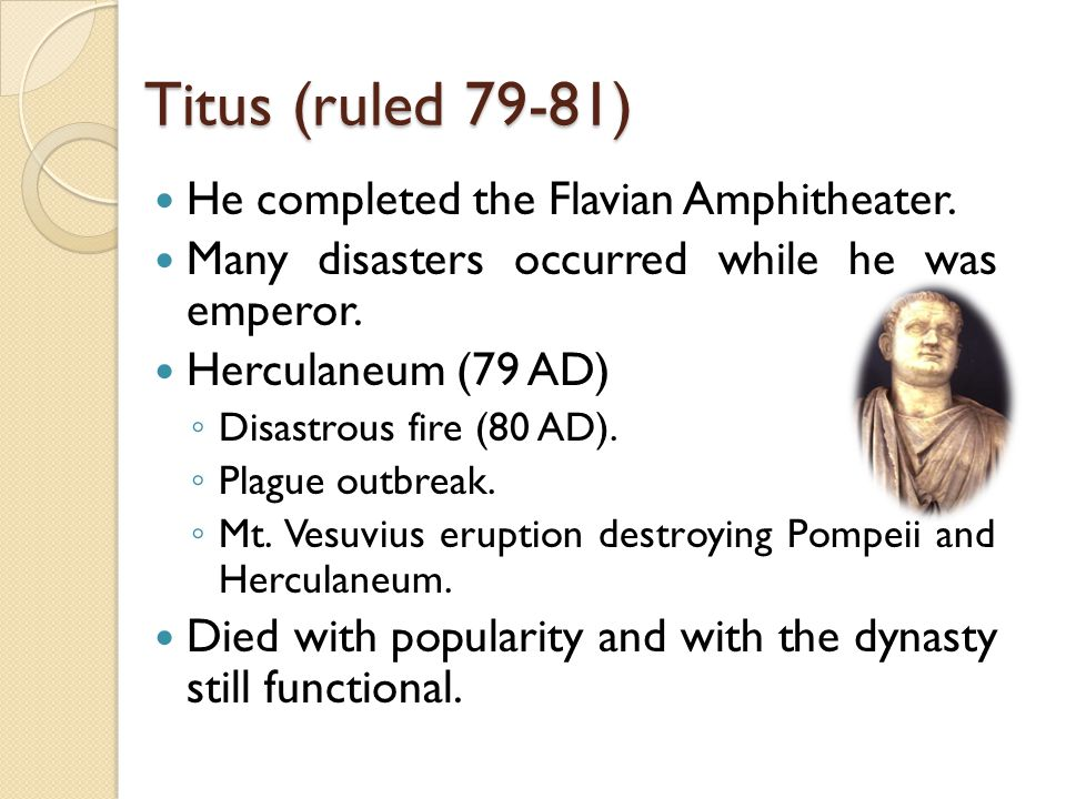 Titus (ruled 79-81) He completed the Flavian Amphitheater.