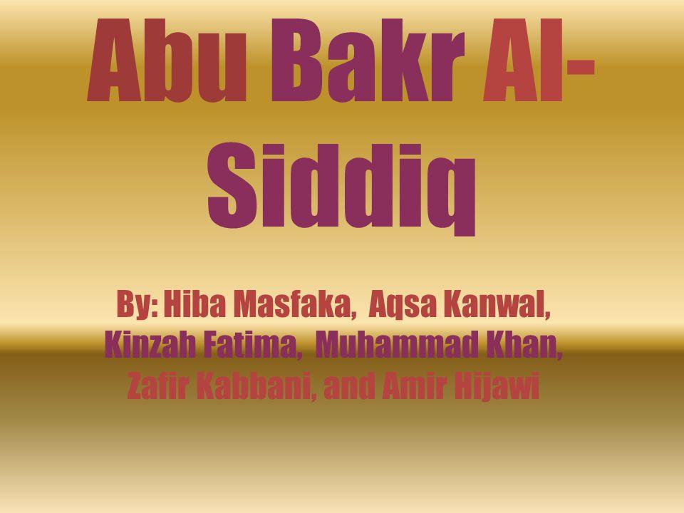 Abu Bakr Al-Siddiq By: Hiba Masfaka, Aqsa Kanwal, Kinzah Fatima, Muhammad Khan, Zafir Kabbani, and Amir Hijawi.