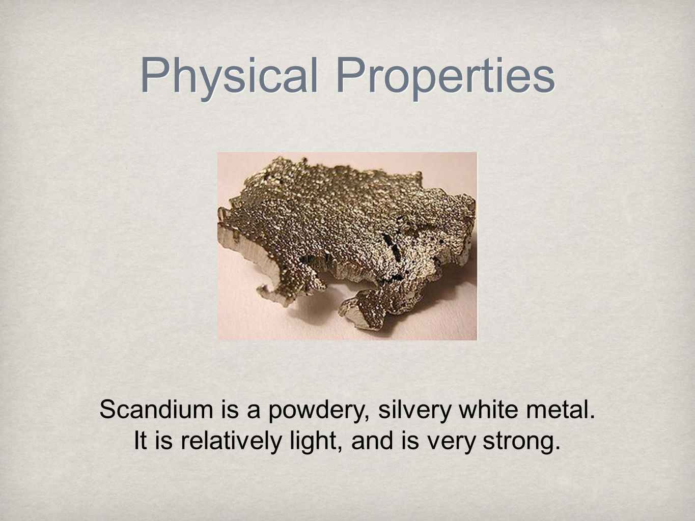 Physical Properties Scandium is a powdery, silvery white metal.